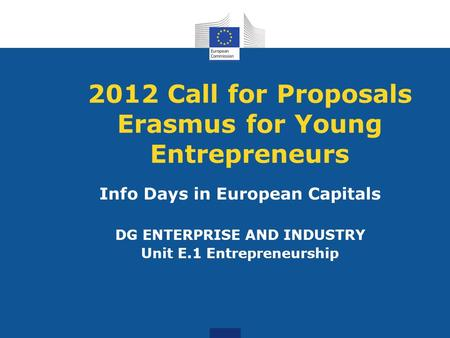 2012 Call for Proposals Erasmus for Young Entrepreneurs Info Days in European Capitals DG ENTERPRISE AND INDUSTRY Unit E.1 Entrepreneurship.