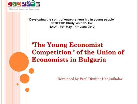 """Developing the spirit of entrepreneurship in young people"" CEDEFOP Study visit No 157 ITALY - 30 th May – 1 th June 2012 'The Young Economist Competition."