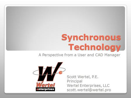 Synchronous Technology A Perspective from a User and CAD Manager Scott Wertel, P.E. Principal Wertel Enterprises, LLC