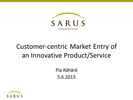 Customer-centric Market Entry of an Innovative Product/Service Pia Kähärä 5.6.2013.