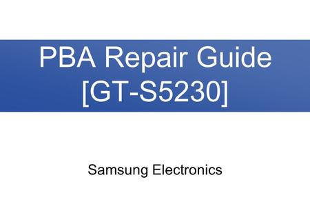 Samsung Electronics PBA Repair Guide [GT-S5230]. 2/30 Contents 1. PBA Diagram 2. Trouble Shooting 2-1. No Power 2-2. Lockup / Reset 2-3. SIM Card Failed.