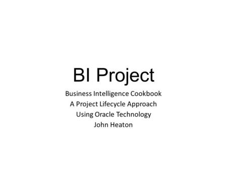 BI Project Business Intelligence Cookbook A Project Lifecycle Approach Using Oracle Technology John Heaton.