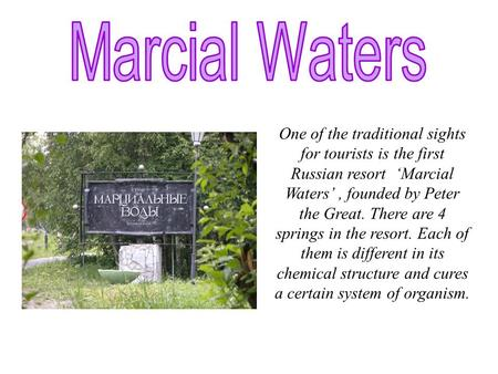 One of the traditional sights for tourists is the first Russian resort 'Marcial Waters', founded by Peter the Great. There are 4 springs in the resort.