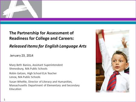 1 The Partnership for Assessment of Readiness for College and Careers: Released Items for English Language Arts Mary Beth Banios, Assistant Superintendent.