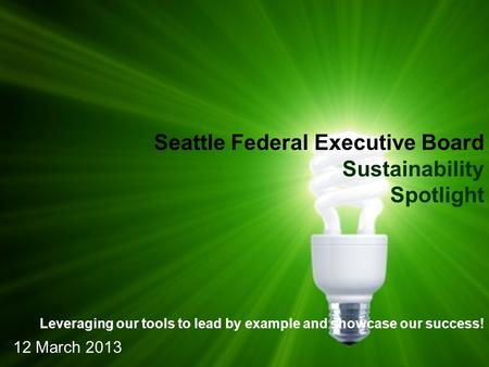 Seattle Federal Executive Board Sustainability Spotlight Leveraging our tools to lead by example and showcase our success! 12 March 2013.