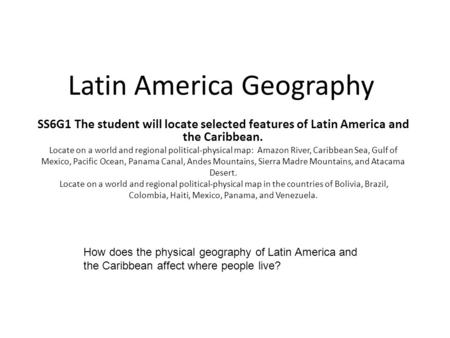 Latin America Geography SS6G1 The student will locate selected features of Latin America and the Caribbean. Locate on a world and regional political-physical.