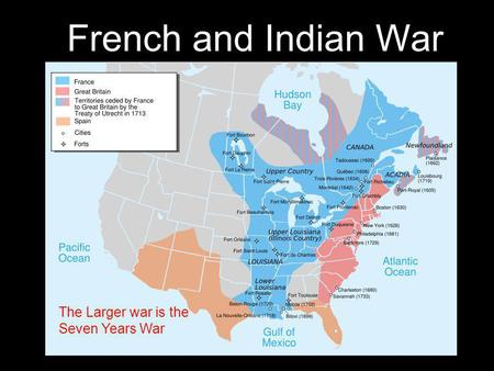 French and Indian War The Larger war is the Seven Years War.