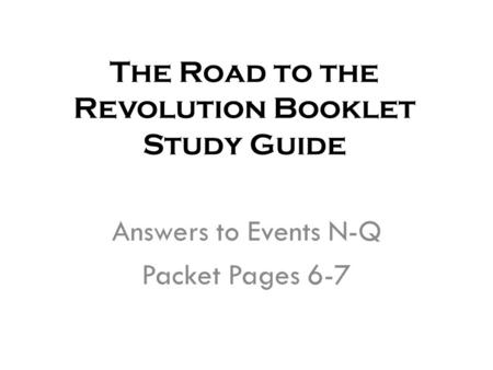 The Road to the Revolution Booklet Study Guide Answers to Events N-Q Packet Pages 6-7.