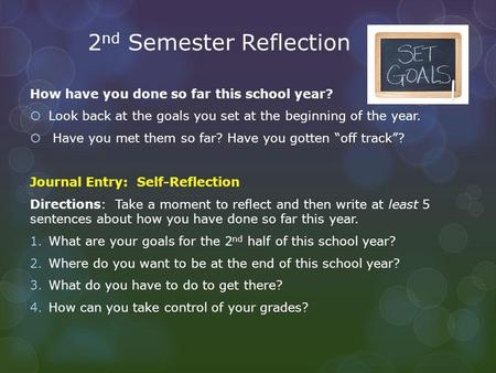 2 nd Semester Reflection How have you done so far this school year?  Look back at the goals you set at the beginning of the year.  Have you met them.