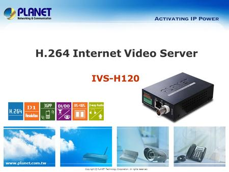 Www.planet.com.tw IVS-H120 H.264 Internet Video Server Copyright © PLANET Technology Corporation. All rights reserved.