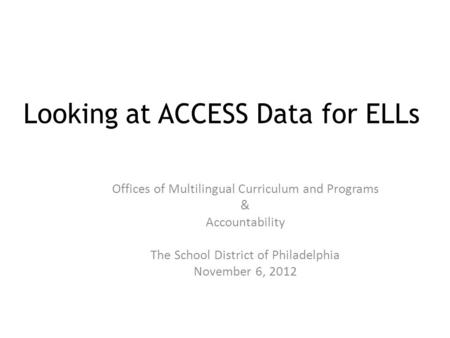 Looking at ACCESS Data for ELLs Offices of Multilingual Curriculum and Programs & Accountability The School District of Philadelphia November 6, 2012.