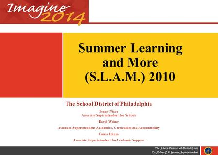 The School District of Philadelphia Dr. Arlene C. Ackerman, Superintendent Summer Learning and More (S.L.A.M.) 2010 The School District of Philadelphia.