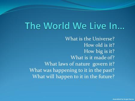 The World We Live In… What is the Universe? How old is it?