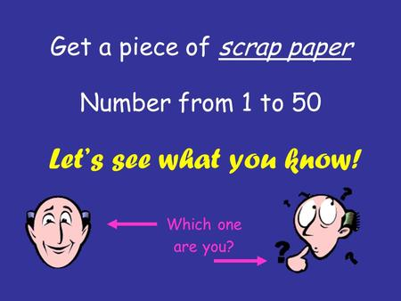 Get a piece of scrap paper Number from 1 to 50 Let's see what you know! Which one are you?