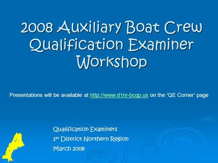 2008 Auxiliary Boat Crew Qualification Examiner Workshop Qualification Examiners 1 st District Northern Region March 2008 Presentations will be available.