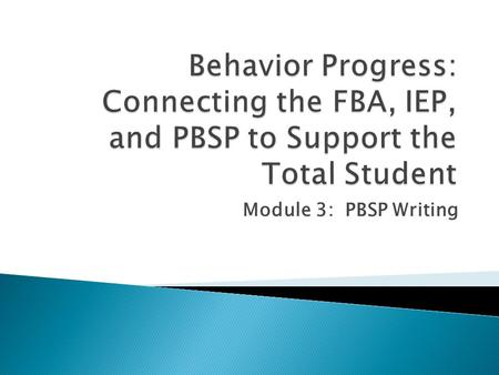 Module 3: PBSP Writing.  The Positive Behavior Support Plan ◦ identifies the ANTECENDENTS of the targeted behavior ◦ Identifies the CONSEQUENCES maintaining.
