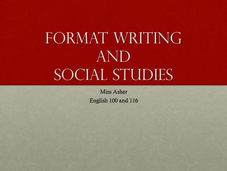 Format Writing and Social Studies Miss Asher English 100 and 116.