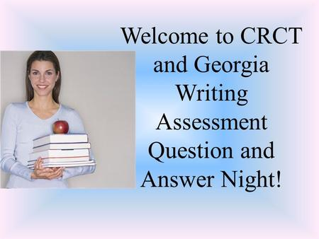 Welcome to CRCT and Georgia Writing Assessment Question and Answer Night!