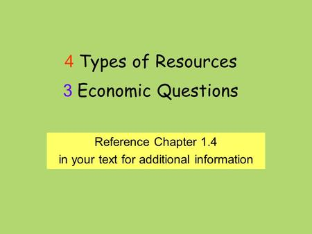 4 Types of Resources 3 Economic Questions Reference Chapter 1.4 in your text for additional information.