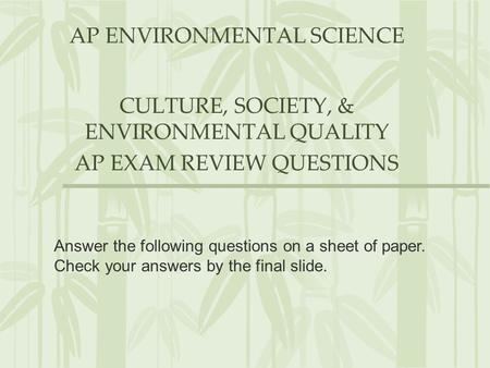 AP ENVIRONMENTAL SCIENCE CULTURE, SOCIETY, & ENVIRONMENTAL QUALITY AP EXAM REVIEW QUESTIONS Answer the following questions on a sheet of paper. Check your.