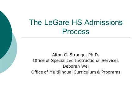 The LeGare HS Admissions Process Alton C. Strange, Ph.D. Office of Specialized Instructional Services Deborah Wei Office of Multilingual Curriculum & Programs.