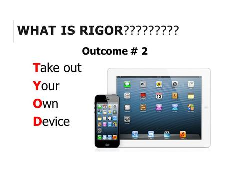 WHAT IS RIGOR????????? Outcome # 2 Take out Your Own Device.