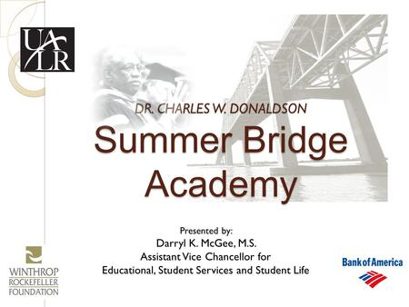 DR. CHARLES W. DONALDSON Summer Bridge Academy Presented by: Darryl K. McGee, M.S. Assistant Vice Chancellor for Educational, Student Services and Student.