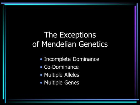 The Exceptions of Mendelian Genetics Incomplete Dominance Co-Dominance Multiple Alleles Multiple Genes.