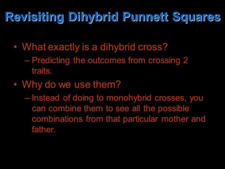 Revisiting Dihybrid Punnett Squares What exactly is a dihybrid cross? –Predicting the outcomes from crossing 2 traits. Why do we use them? –Instead of.