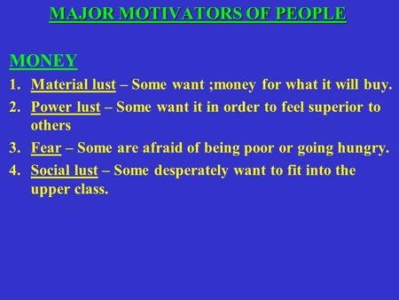 MAJOR MOTIVATORS OF PEOPLE MAJOR MOTIVATORS OF PEOPLE MONEY 1.Material lust – Some want ;money for what it will buy. 2.Power lust – Some want it in order.