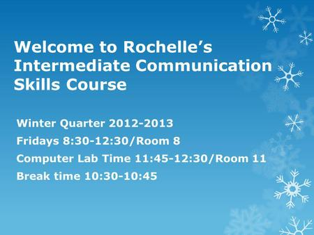 Welcome to Rochelle's Intermediate Communication Skills Course Winter Quarter 2012-2013 Fridays 8:30-12:30/Room 8 Computer Lab Time 11:45-12:30/Room 11.