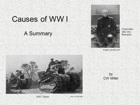 Causes of WW I A Summary by CW Miller Chancellor Otto Von Bismarck iws.ccccd.edu images.google.com WW I Tanks.