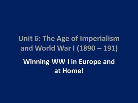 Unit 6: The Age of Imperialism and World War I (1890 – 191) Winning WW I in Europe and at Home!