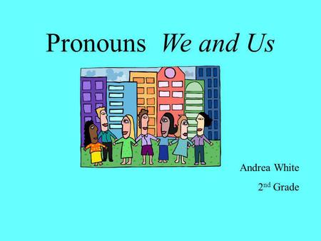 Pronouns We and Us Andrea White 2 nd Grade Pronouns take the place of nouns. Use the pronouns we and us to tell about yourself and another person. We.