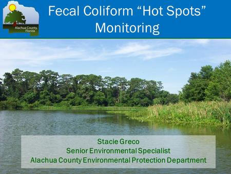 "Fecal Coliform ""Hot Spots"" Monitoring Stacie Greco Senior Environmental Specialist Alachua County Environmental Protection Department."
