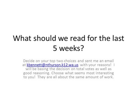 What should we read for the last 5 weeks? Decide on your top two choices and sent me an  at with your reasons! I will.
