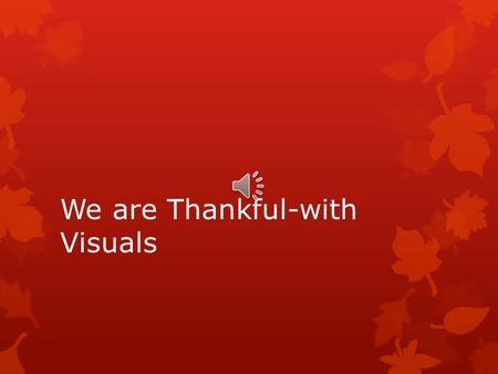 We are Thankful-with Visuals We are thankful! We are thankful! Oh! We are thankful!