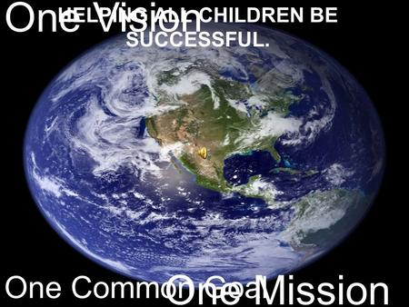 One Vision One Mission One Common Goal HELPING ALL CHILDREN BE SUCCESSFUL.