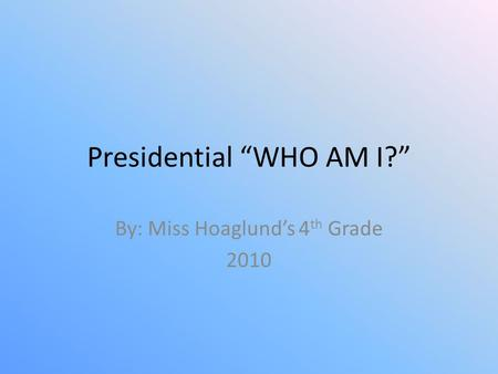 "Presidential ""WHO AM I?"" By: Miss Hoaglund's 4 th Grade 2010."