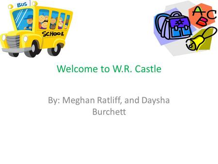 Welcome to W.R. Castle By: Meghan Ratliff, and Daysha Burchett.