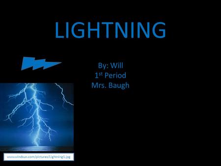 LIGHTNING By: Will 1 st Period Mrs. Baugh www.windsun.com/pictures/Lightning1.jpg.