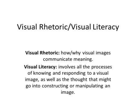 Visual Rhetoric/Visual Literacy Visual Rhetoric: how/why visual images communicate meaning. Visual Literacy: involves all the processes of knowing and.
