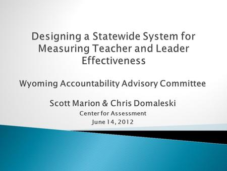 Wyoming Accountability Advisory Committee Scott Marion & Chris Domaleski Center for Assessment June 14, 2012.