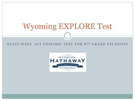 STATE-WIDE ACT EXPLORE TEST FOR 8 TH GRADE STUDENTS Wyoming EXPLORE Test.