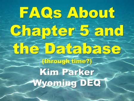 FAQs About Chapter 5 and the Database (through time?) Kim Parker Wyoming DEQ.