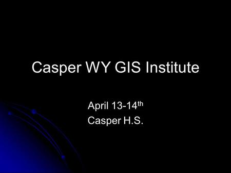Casper WY GIS Institute April 13-14 th Casper H.S.