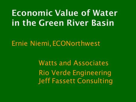 Economic Value of Water in the Green River Basin Ernie Niemi,ECONorthwest Watts and Associates Rio Verde Engineering Jeff Fassett Consulting.
