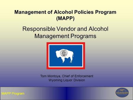 MAPP Program Management of Alcohol Policies Program (MAPP) Responsible Vendor and Alcohol Management Programs Tom Montoya, Chief of Enforcement Wyoming.