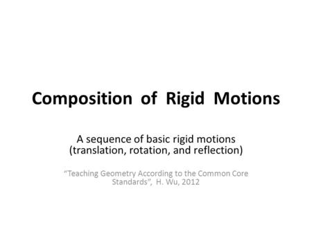 "Composition of Rigid Motions A sequence of basic rigid motions (translation, rotation, and reflection) ""Teaching Geometry According to the Common Core."