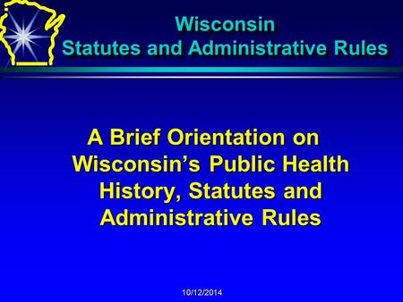 10/12/2014 Wisconsin Statutes and Administrative Rules A Brief Orientation on Wisconsin's Public Health History, Statutes and Administrative Rules.